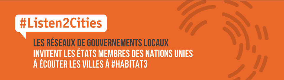 Les réseaux de gouvernements locaux invitent les États membres des Nations Unies à écouter les villes à Habitat III