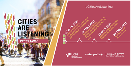 April's Calendar #CitiesAreListening 07 APRIL 2021 Access to Public Space,  A Key Element For The Mental Health and Wellbeing of Our  Communities led by the UCLG Committee on Strategic Planning   13 APRIL 2021 Towards a Future Tourism  Strategy: Economic Recovery Tool For A Sustainable World Beyond The  Pandemic led by UCCI  20 APRIL 2021 Upgrading Culture in Sustainable  Development: The Time is Now led by UCLG Committee on Culture   27 APRIL 2021 Food systems and climate change led by Barcelona and FAO.
