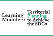 "Learning on Localizing: Our new Learning Module 2 ""Territorial Planning to achieve the SDGs"" is available now!"